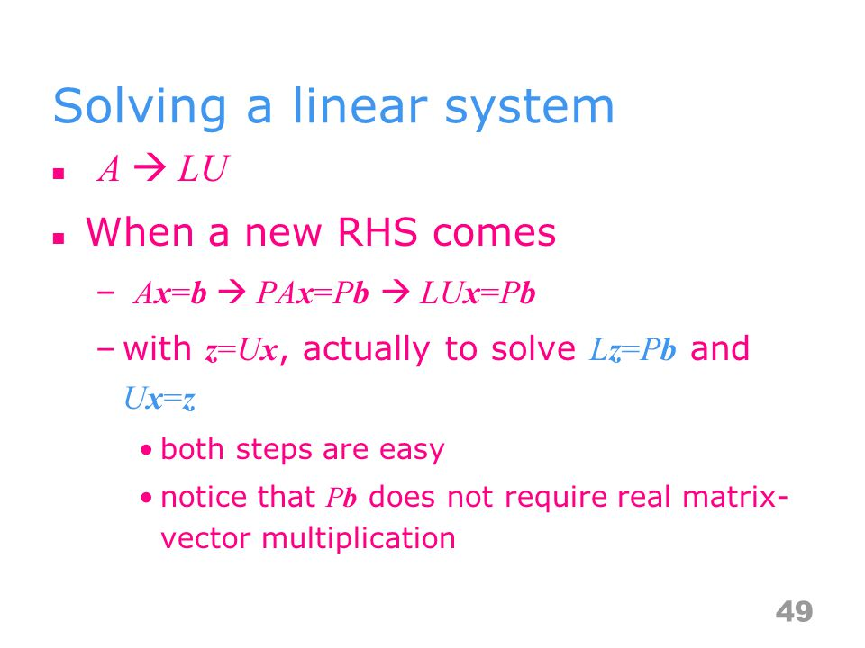 Solving a linear system A  LU When a new RHS comes – Ax=b  PAx=Pb  LUx=Pb –with z=Ux, actually to solve Lz=Pb and Ux=z both steps are easy notice that Pb does not require real matrix- vector multiplication 49