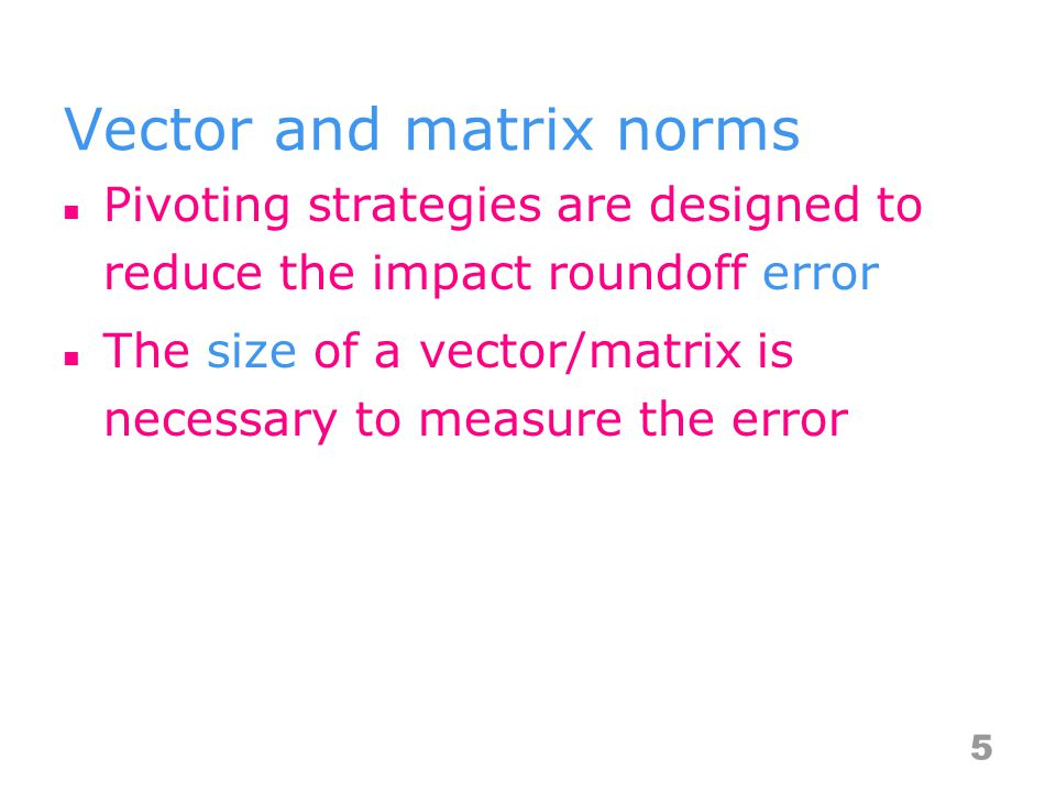 Vector and matrix norms Pivoting strategies are designed to reduce the impact roundoff error The size of a vector/matrix is necessary to measure the error 5