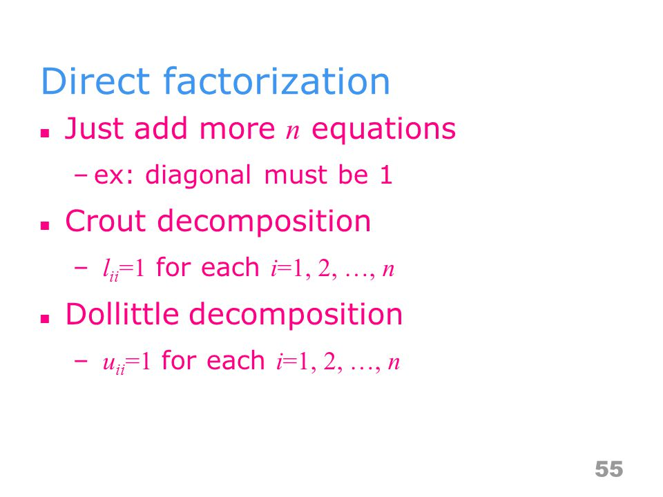 Direct factorization Just add more n equations –ex: diagonal must be 1 Crout decomposition – l ii =1 for each i=1, 2, …, n Dollittle decomposition – u ii =1 for each i=1, 2, …, n 55