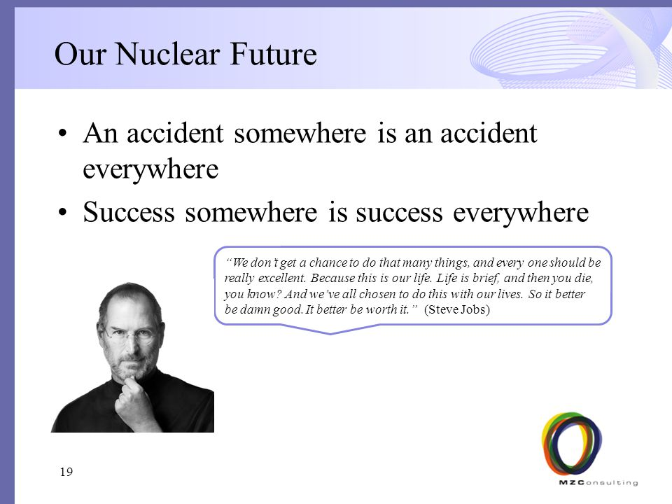 Our Nuclear Future An accident somewhere is an accident everywhere Success somewhere is success everywhere 19 We don't get a chance to do that many things, and every one should be really excellent.