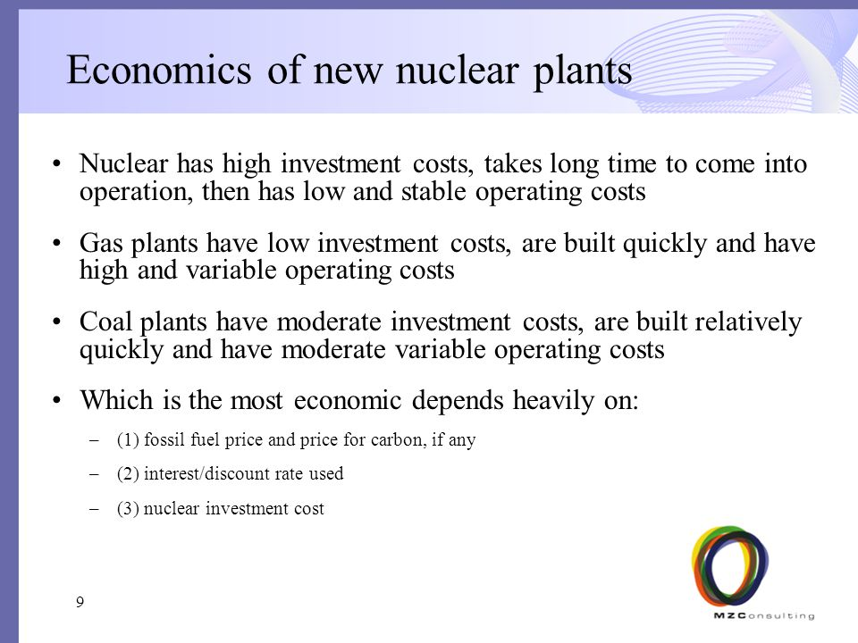 Economics of new nuclear plants Nuclear has high investment costs, takes long time to come into operation, then has low and stable operating costs Gas plants have low investment costs, are built quickly and have high and variable operating costs Coal plants have moderate investment costs, are built relatively quickly and have moderate variable operating costs Which is the most economic depends heavily on: –(1) fossil fuel price and price for carbon, if any –(2) interest/discount rate used –(3) nuclear investment cost 9