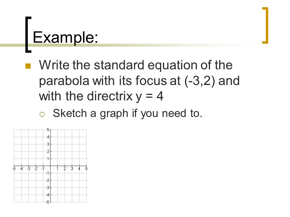 Example: Write the standard equation of the parabola with its focus at (-3,2) and with the directrix y = 4  Sketch a graph if you need to.