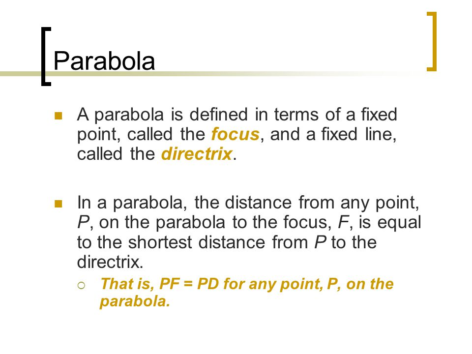 Parabola A parabola is defined in terms of a fixed point, called the focus, and a fixed line, called the directrix. In a parabola, the distance from a
