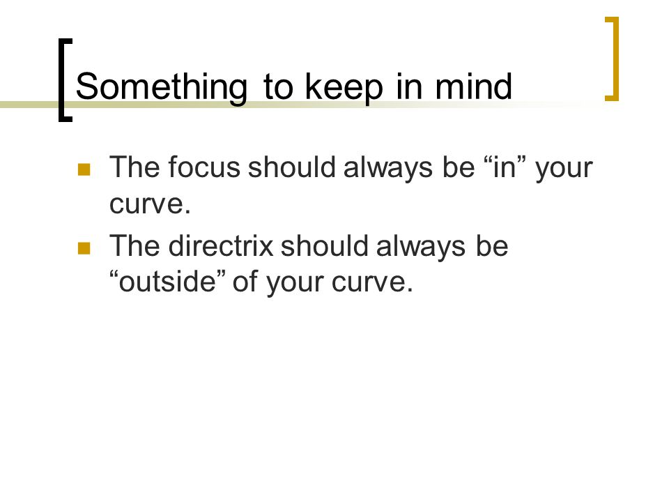 "Something to keep in mind The focus should always be ""in"" your curve. The directrix should always be ""outside"" of your curve."