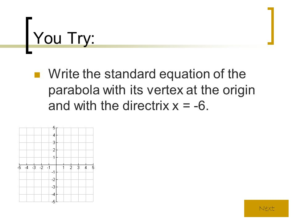 You Try: Write the standard equation of the parabola with its vertex at the origin and with the directrix x = -6. Next