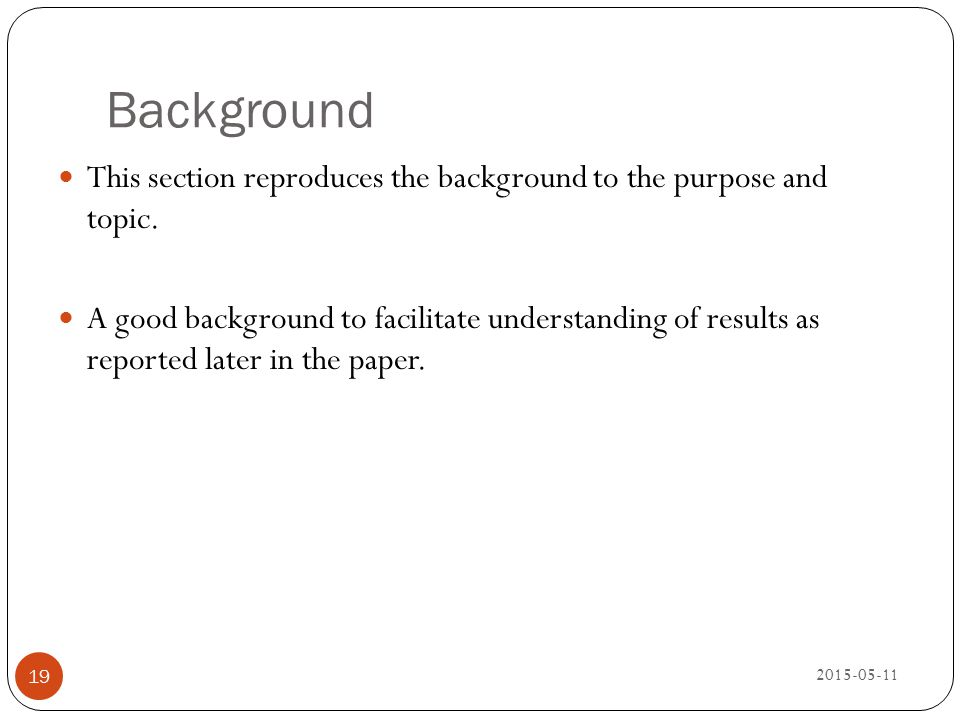 Background 2015-05-11 19 This section reproduces the background to the purpose and topic. A good background to facilitate understanding of results as