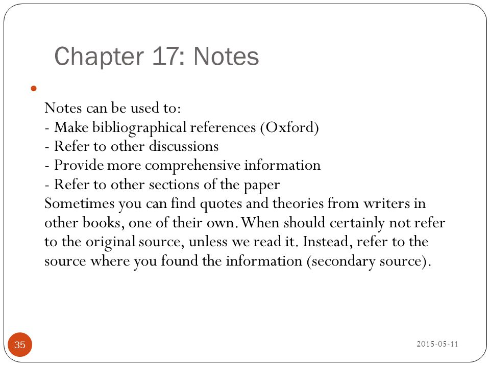 Chapter 17: Notes 2015-05-11 35 Notes can be used to: - Make bibliographical references (Oxford) - Refer to other discussions - Provide more comprehen
