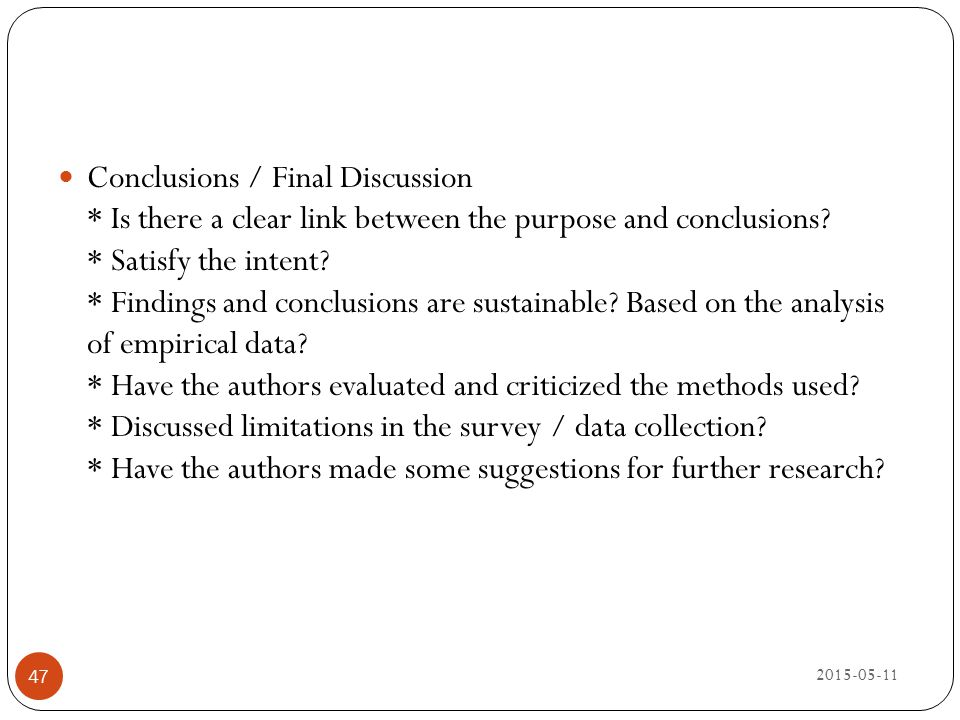 2015-05-11 47 Conclusions / Final Discussion * Is there a clear link between the purpose and conclusions? * Satisfy the intent? * Findings and conclus