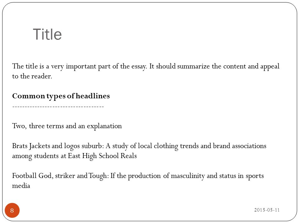 Title 2015-05-11 8 The title is a very important part of the essay. It should summarize the content and appeal to the reader. Common types of headline