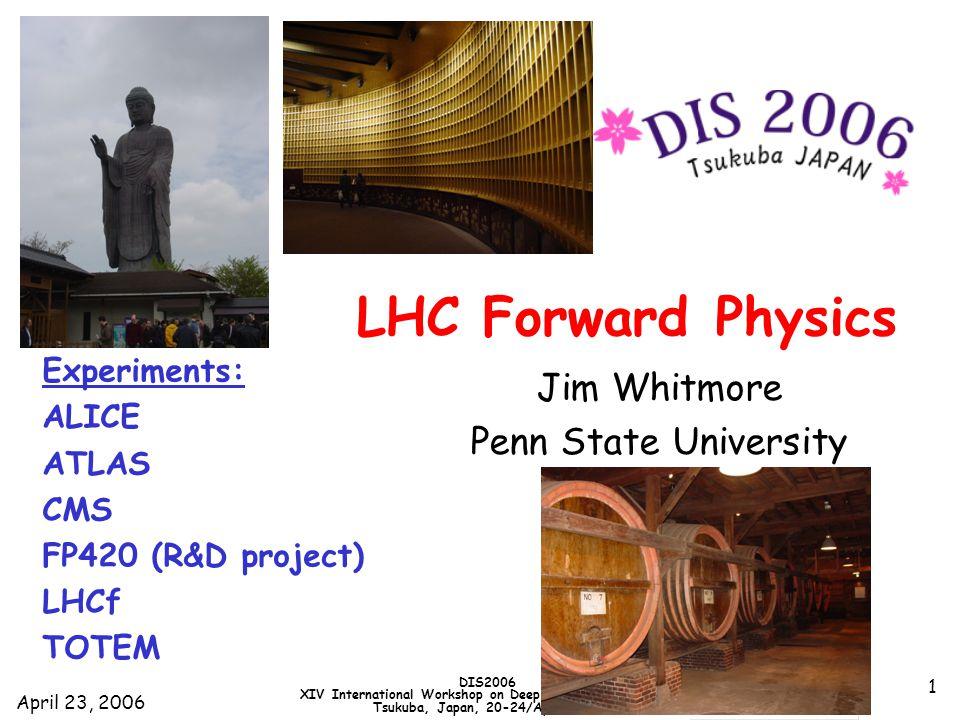 April 23, 2006 DIS2006 XIV International Workshop on Deep Inelastic Scattering Tsukuba, Japan, 20-24/April/2006 1 LHC Forward Physics Jim Whitmore Penn State University Experiments: ALICE ATLAS CMS FP420 (R&D project) LHCf TOTEM