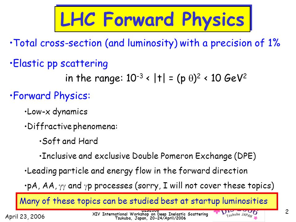 April 23, 2006 DIS2006 XIV International Workshop on Deep Inelastic Scattering Tsukuba, Japan, 20-24/April/2006 2 LHC Forward Physics Total cross-section (and luminosity) with a precision of 1% Elastic pp scattering in the range: 10 -3 < |t| = (p  ) 2 < 10 GeV 2 Forward Physics: Low-x dynamics Diffractive phenomena: Soft and Hard Inclusive and exclusive Double Pomeron Exchange (DPE) Leading particle and energy flow in the forward direction pA, AA,  and  p processes (sorry, I will not cover these topics) Many of these topics can be studied best at startup luminosities