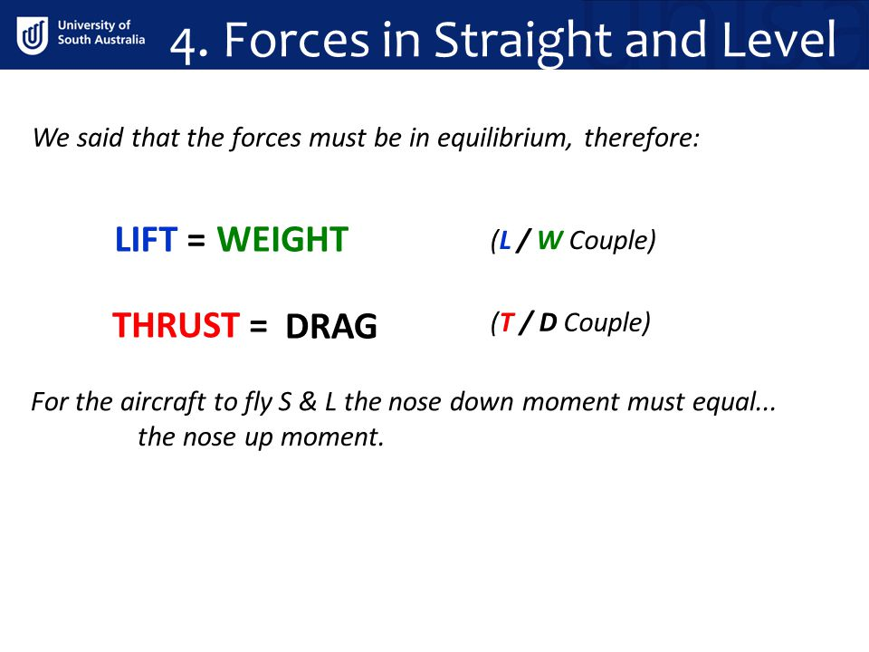 We said that the forces must be in equilibrium, therefore: LIFT = WEIGHT DRAG THRUST = (L / W Couple) (T / D Couple) For the aircraft to fly S & L the nose down moment must equal...