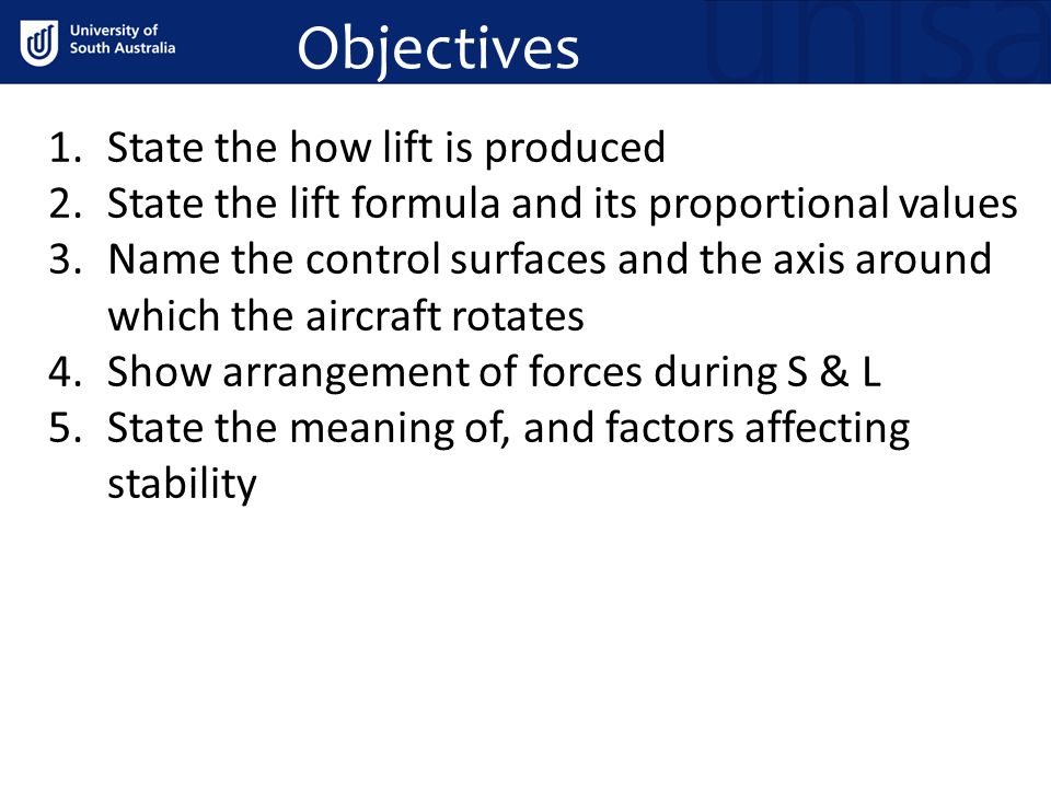 Objectives 1.State the how lift is produced 2.State the lift formula and its proportional values 3.Name the control surfaces and the axis around which the aircraft rotates 4.Show arrangement of forces during S & L 5.State the meaning of, and factors affecting stability