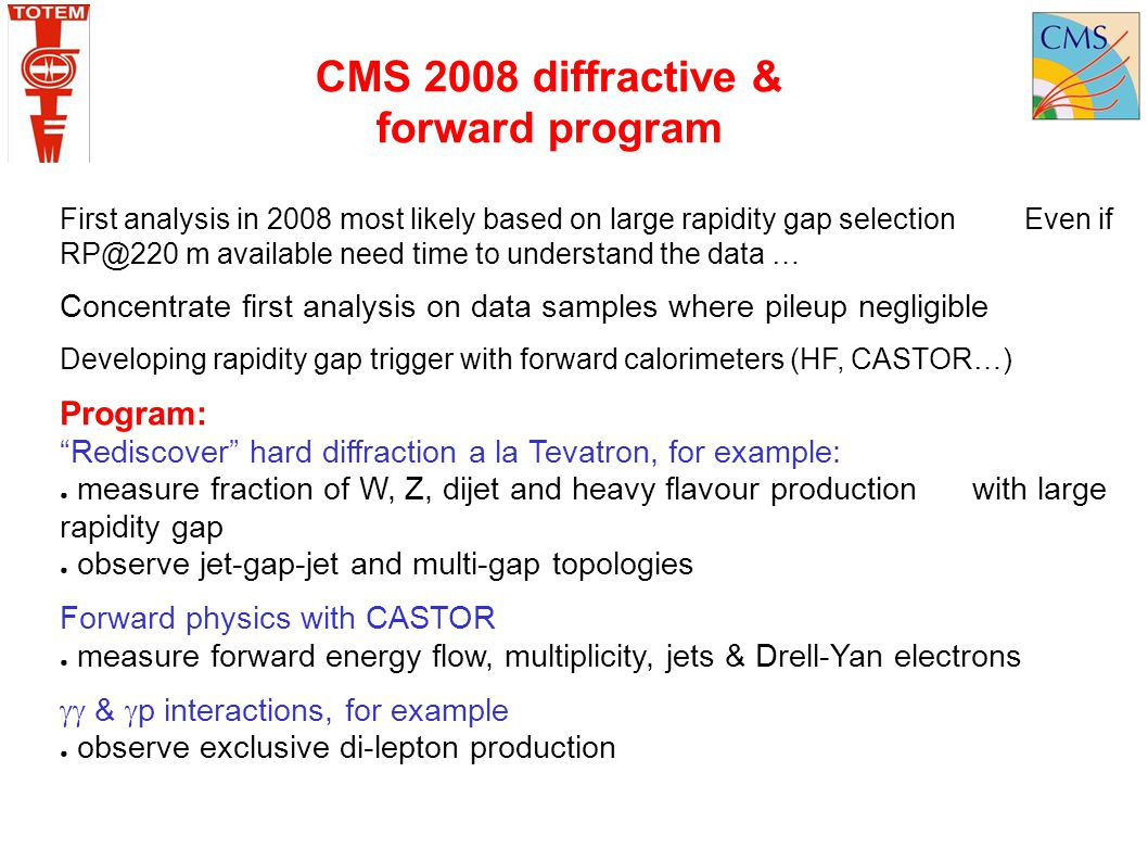 CMS 2008 diffractive & forward program First analysis in 2008 most likely based on large rapidity gap selection Even if RP@220 m available need time t
