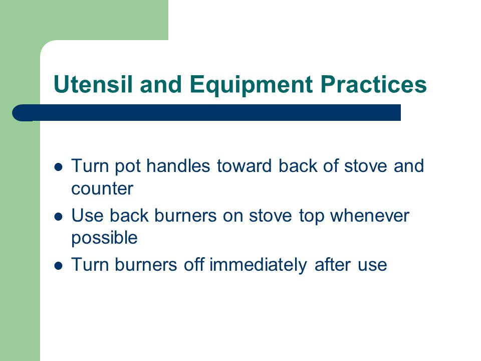 Utensil and Equipment Practices Turn pot handles toward back of stove and counter Use back burners on stove top whenever possible Turn burners off immediately after use