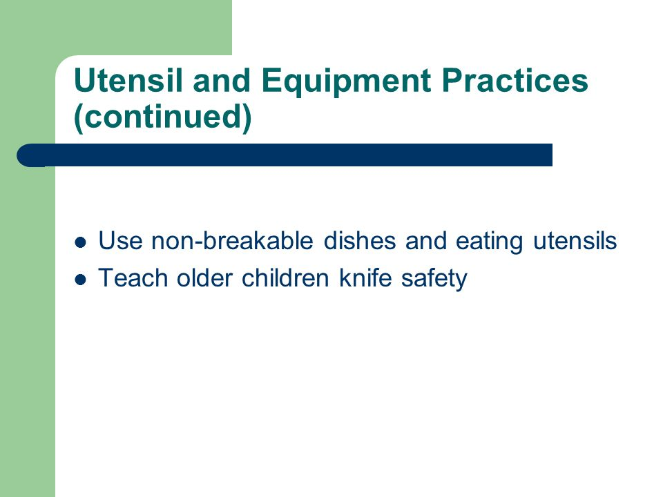 Utensil and Equipment Practices (continued) Use non-breakable dishes and eating utensils Teach older children knife safety