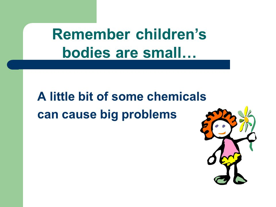 A little bit of some chemicals can cause big problems Remember children's bodies are small…