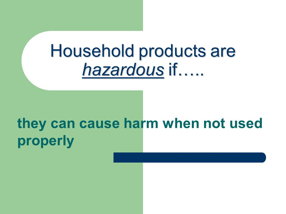Household products are hazardous if….. they can cause harm when not used properly
