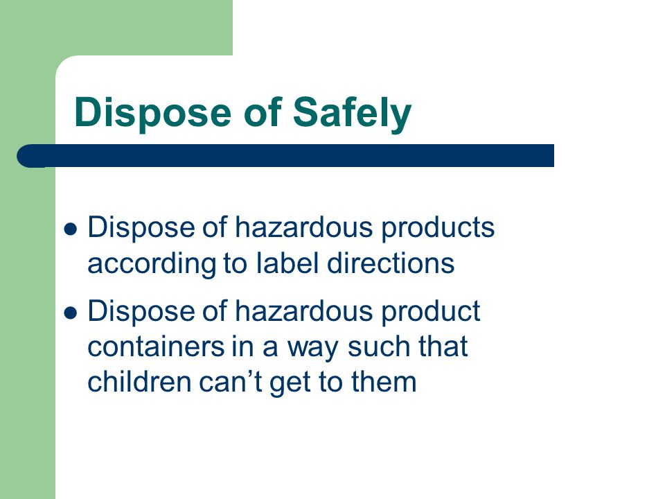 Dispose of hazardous products according to label directions Dispose of hazardous product containers in a way such that children can't get to them Dispose of Safely