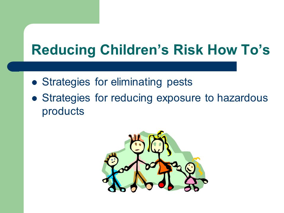 Reducing Children's Risk How To's Strategies for eliminating pests Strategies for reducing exposure to hazardous products