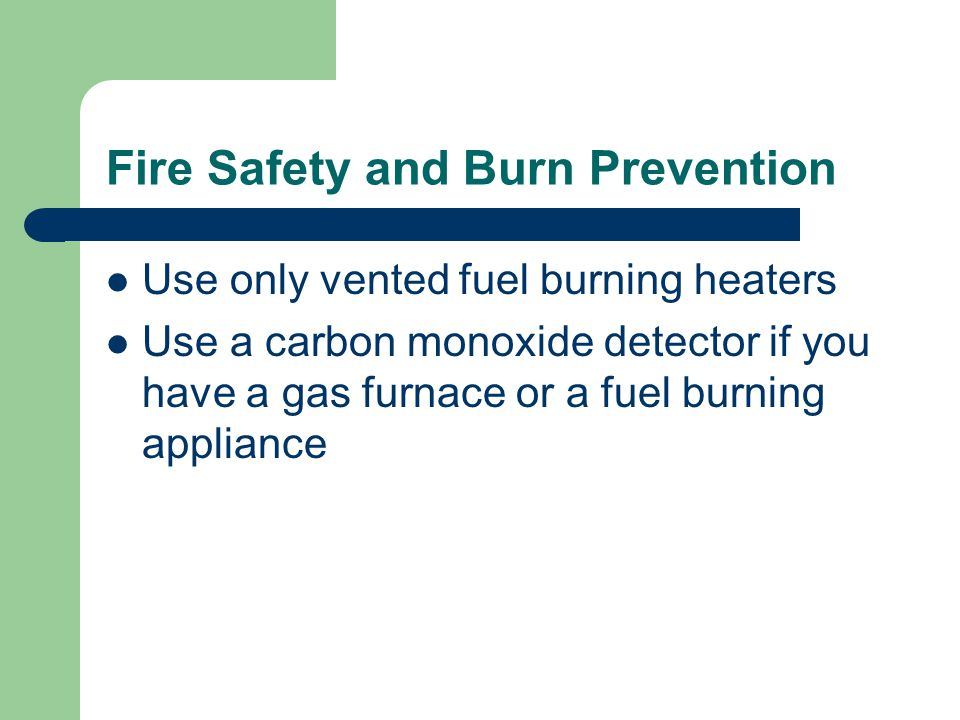 Fire Safety and Burn Prevention Use only vented fuel burning heaters Use a carbon monoxide detector if you have a gas furnace or a fuel burning appliance