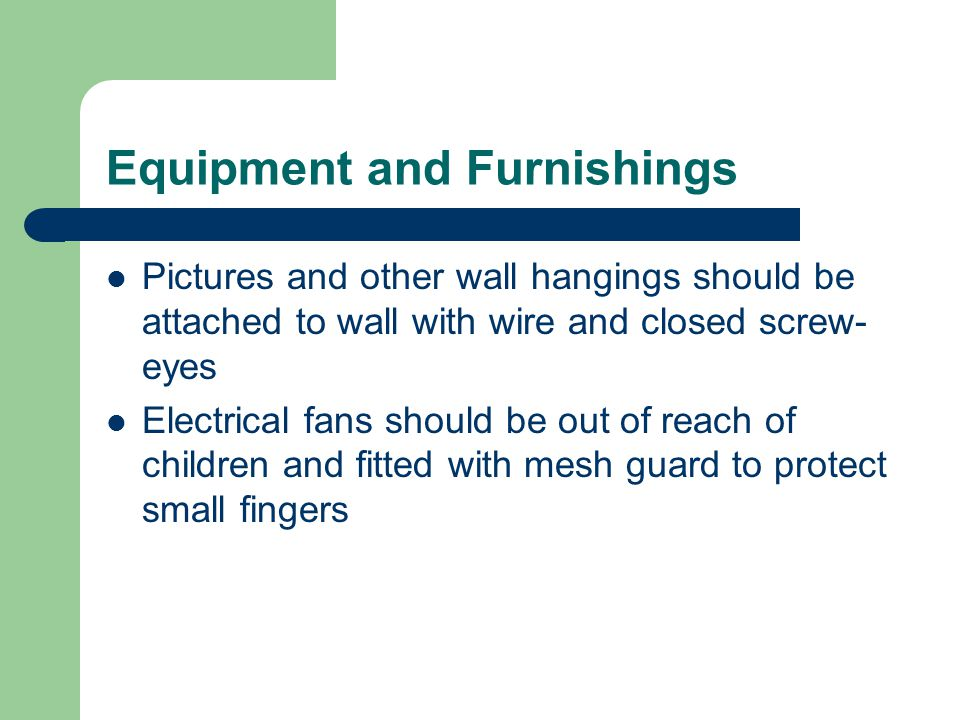 Equipment and Furnishings Pictures and other wall hangings should be attached to wall with wire and closed screw- eyes Electrical fans should be out of reach of children and fitted with mesh guard to protect small fingers