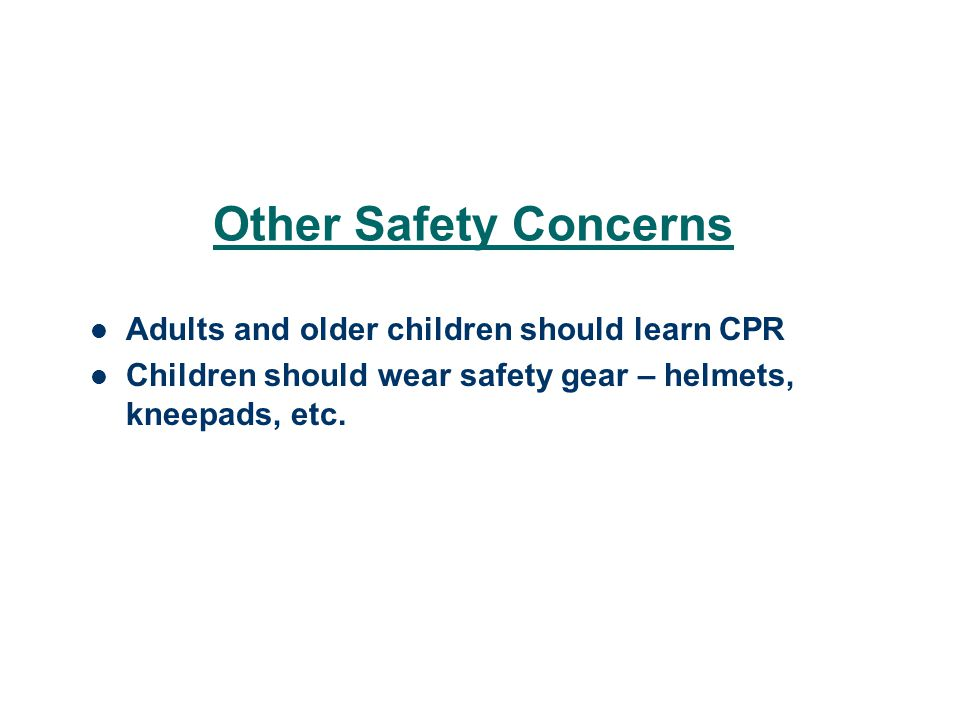 Other Safety Concerns Adults and older children should learn CPR Children should wear safety gear – helmets, kneepads, etc.