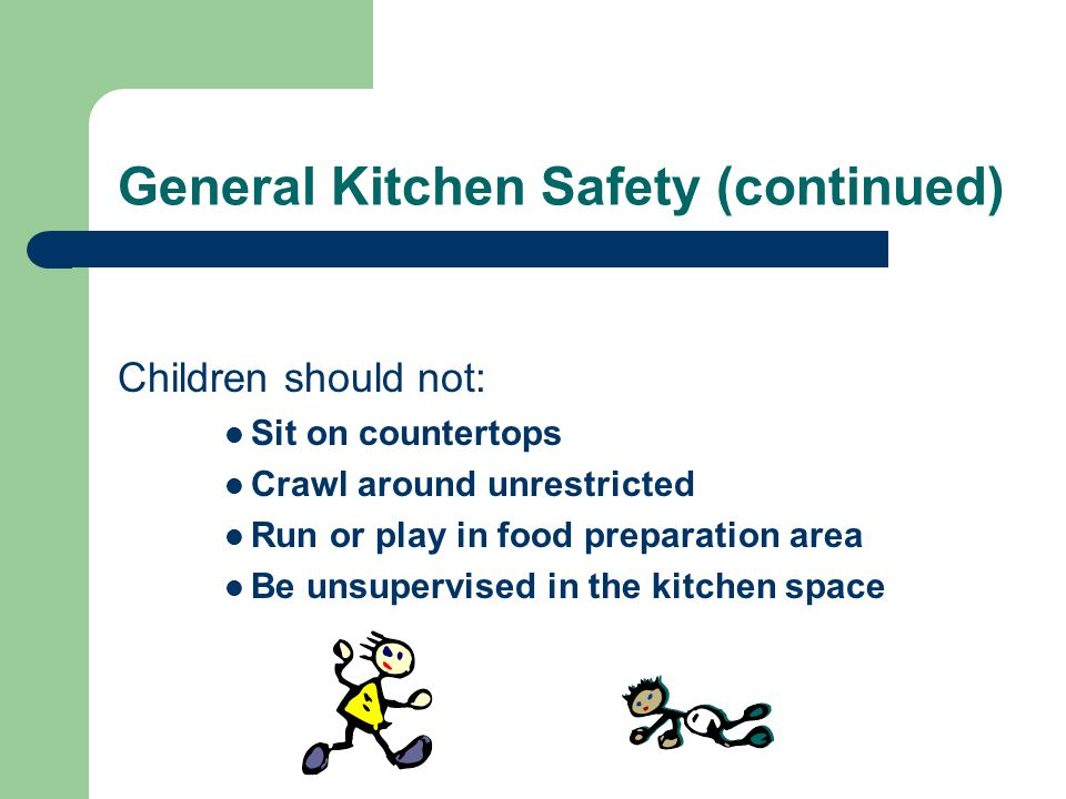 General Kitchen Safety (continued) Children should not: Sit on countertops Crawl around unrestricted Run or play in food preparation area Be unsupervised in the kitchen space