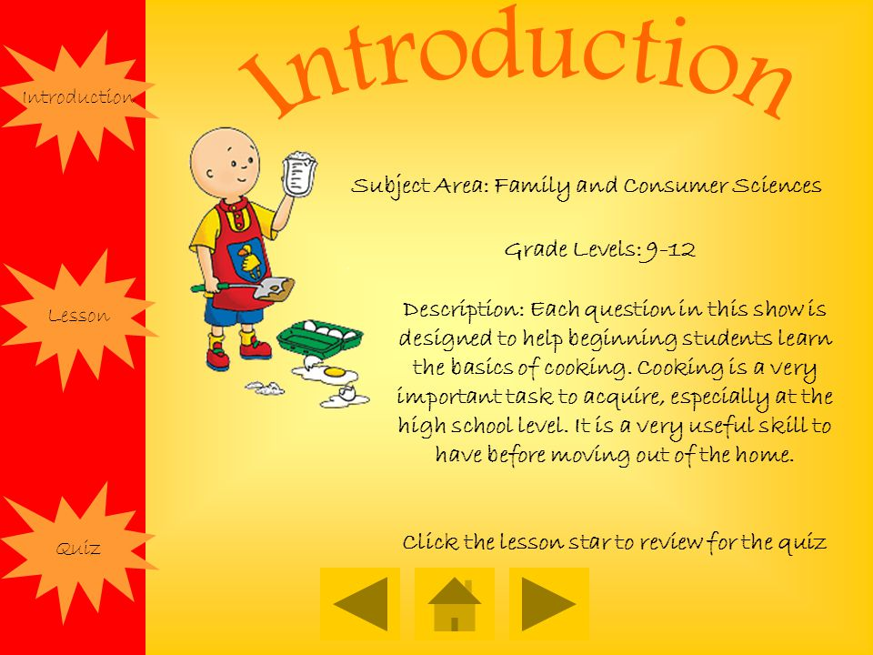Subject Area: Family and Consumer Sciences Grade Levels: 9-12 Description: Each question in this show is designed to help beginning students learn the basics of cooking.