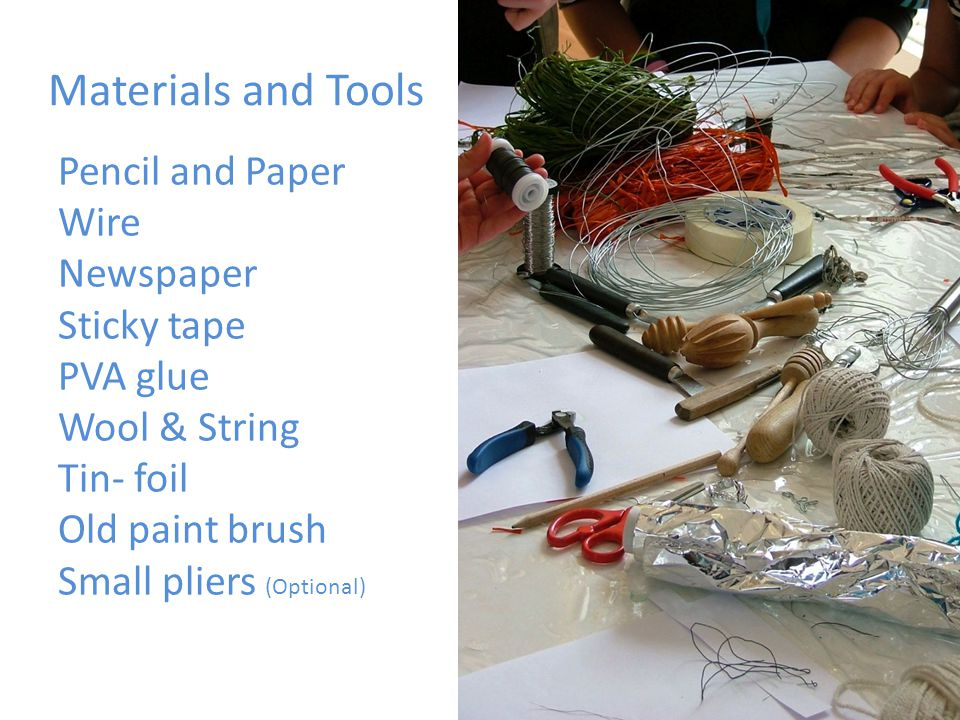 Materials and Tools Pencil and Paper Wire Newspaper Sticky tape PVA glue Wool & String Tin- foil Old paint brush Small pliers (Optional)