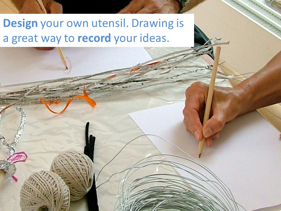 Design your own utensil. Drawing is a great way to record your ideas.