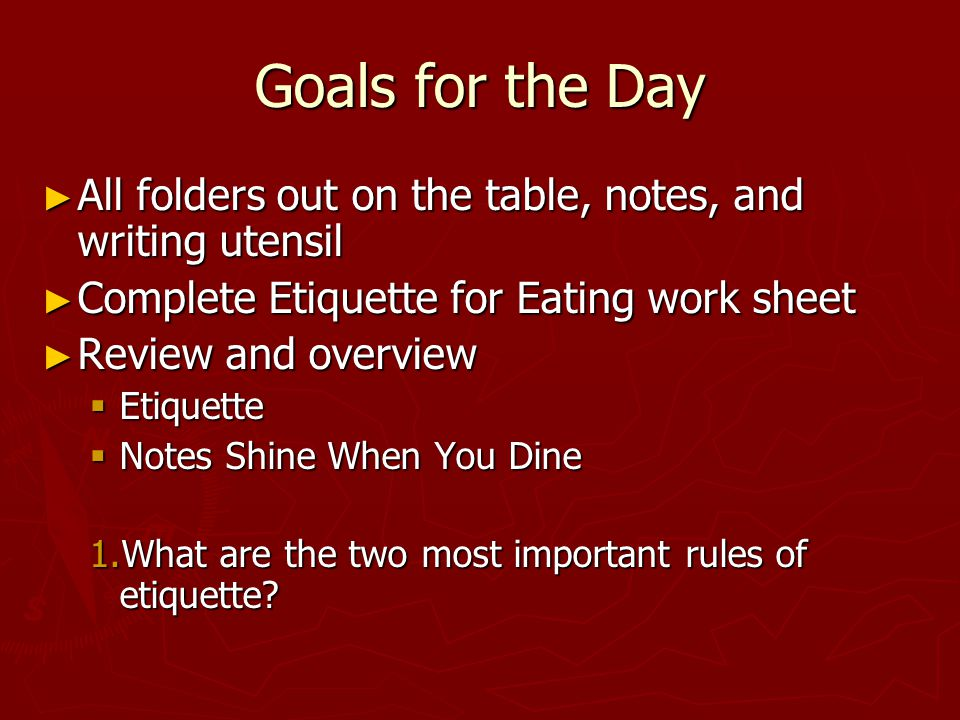 Goals for the Day ► All folders out on the table, notes, and writing utensil ► Complete Etiquette for Eating work sheet ► Review and overview  Etiquette  Notes Shine When You Dine 1.What are the two most important rules of etiquette