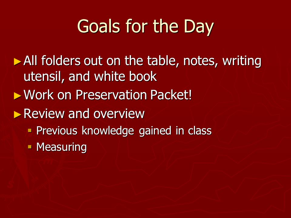Goals for the Day ► All folders out on the table, notes, writing utensil, and white book ► Work on Preservation Packet.