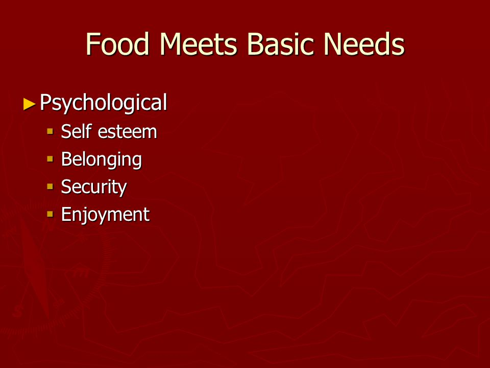 Food Meets Basic Needs ► Psychological  Self esteem  Belonging  Security  Enjoyment