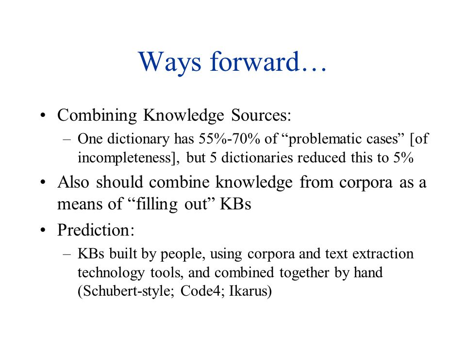 Ways forward… Combining Knowledge Sources: –One dictionary has 55%-70% of problematic cases [of incompleteness], but 5 dictionaries reduced this to 5% Also should combine knowledge from corpora as a means of filling out KBs Prediction: –KBs built by people, using corpora and text extraction technology tools, and combined together by hand (Schubert-style; Code4; Ikarus)