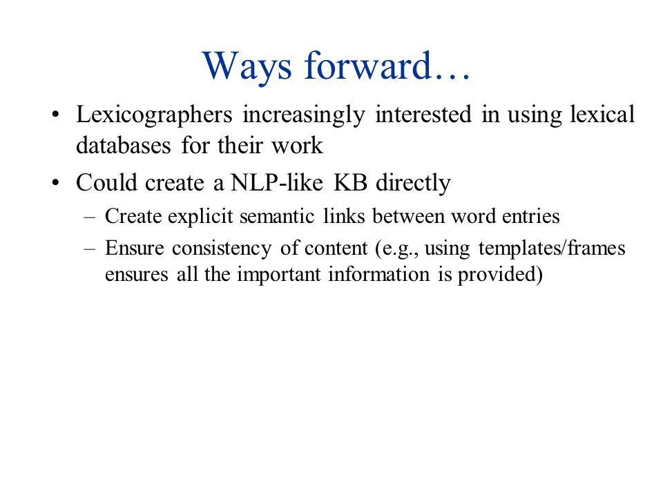 Ways forward… Lexicographers increasingly interested in using lexical databases for their work Could create a NLP-like KB directly –Create explicit semantic links between word entries –Ensure consistency of content (e.g., using templates/frames ensures all the important information is provided)