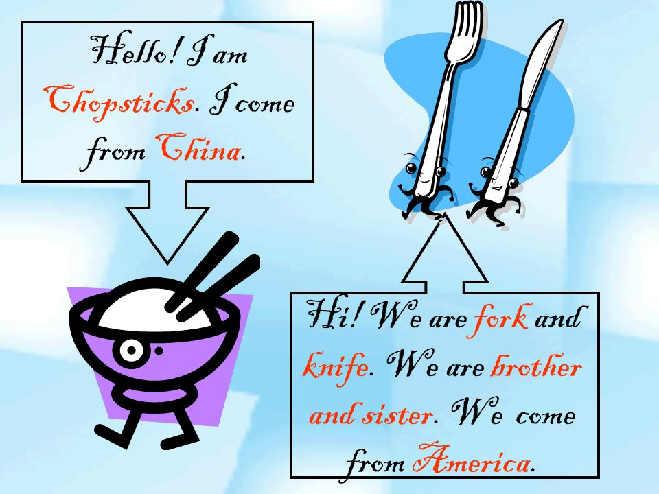 Hello. I am Chopsticks. I come from China. Hi. We are fork and knife.