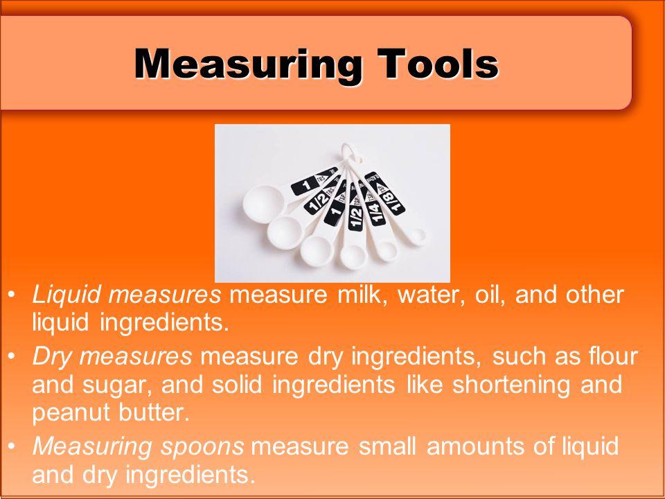 Measuring Tools Liquid measures measure milk, water, oil, and other liquid ingredients. Dry measures measure dry ingredients, such as flour and sugar,
