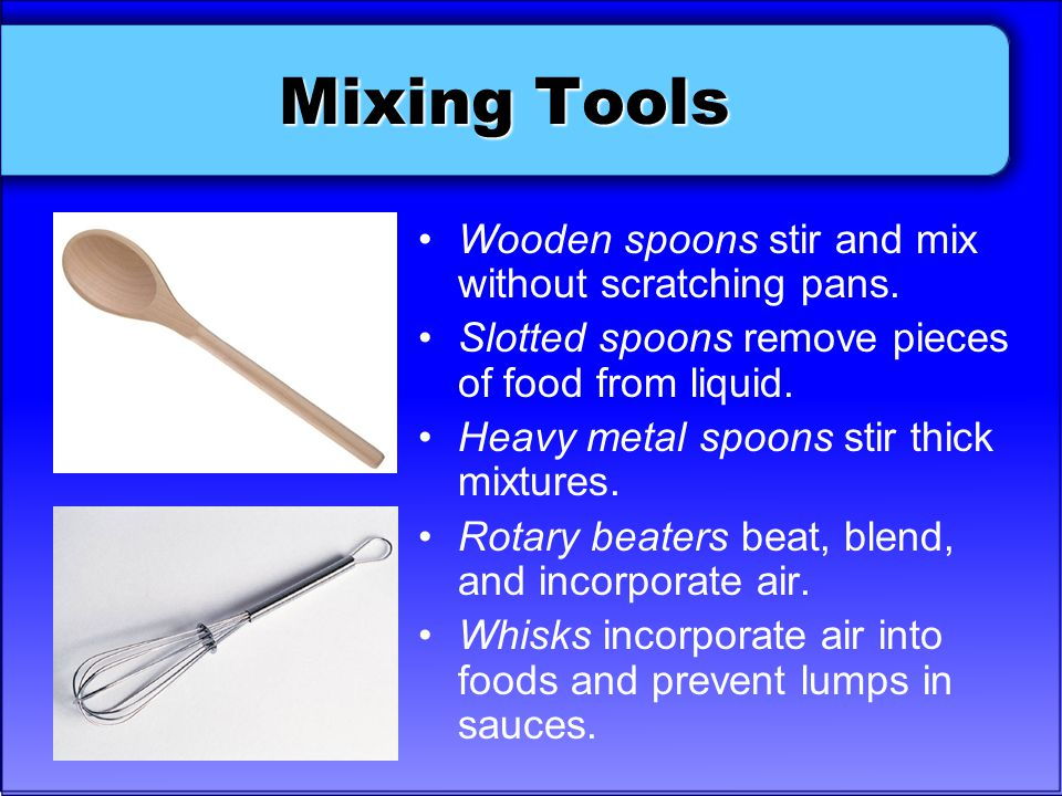 Mixing Tools Wooden spoons stir and mix without scratching pans. Slotted spoons remove pieces of food from liquid. Heavy metal spoons stir thick mixtu