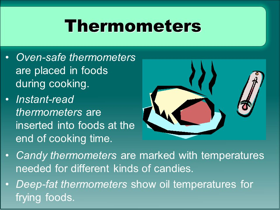 Thermometers Oven-safe thermometers are placed in foods during cooking. Instant-read thermometers are inserted into foods at the end of cooking time.