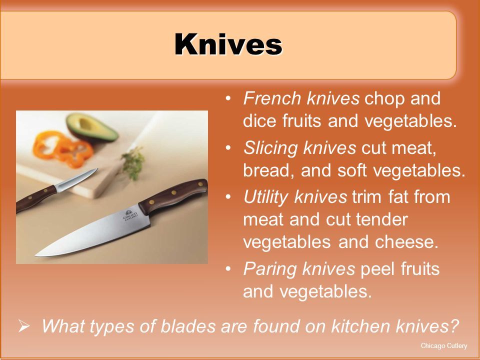 Knives French knives chop and dice fruits and vegetables. Slicing knives cut meat, bread, and soft vegetables. Utility knives trim fat from meat and c