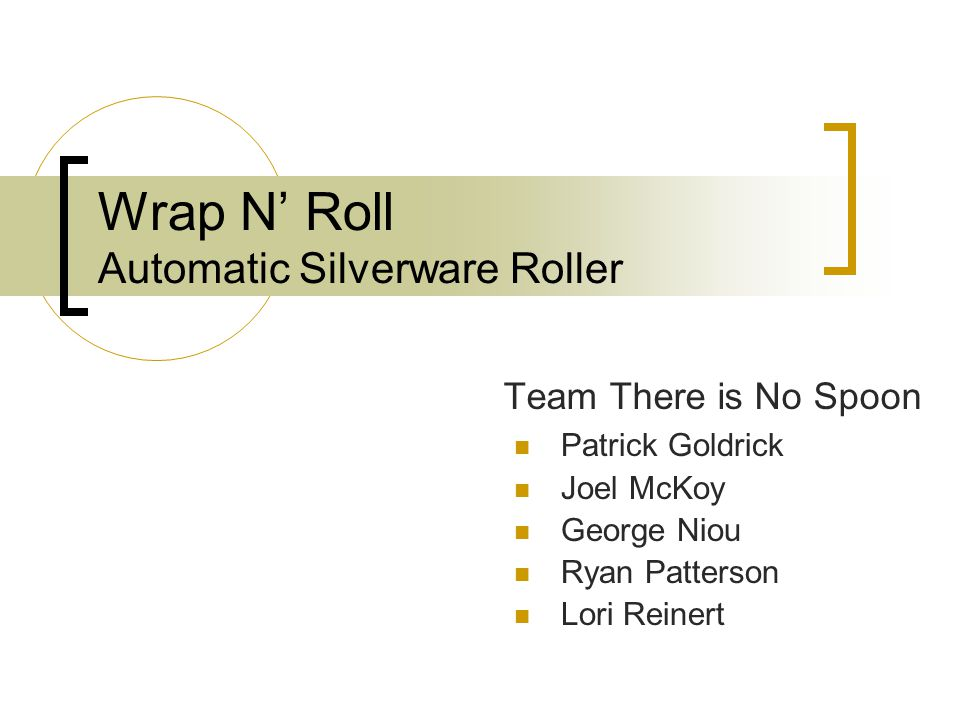 Wrap N' Roll Automatic Silverware Roller Team There is No Spoon Patrick Goldrick Joel McKoy George Niou Ryan Patterson Lori Reinert