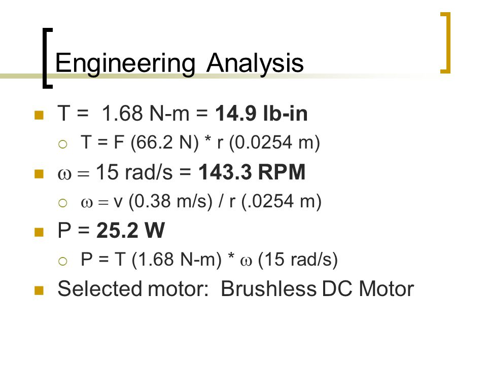 Engineering Analysis T = 1.68 N-m = 14.9 lb-in  T = F (66.2 N) * r (0.0254 m)  15 rad/s = 143.3 RPM   v (0.38 m/s) / r (.0254 m) P = 25.2 W  P = T (1.68 N-m) *  (15 rad/s) Selected motor: Brushless DC Motor
