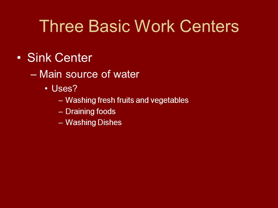 Three Basic Work Centers Sink Center –Main source of water Uses? –Washing fresh fruits and vegetables –Draining foods –Washing Dishes