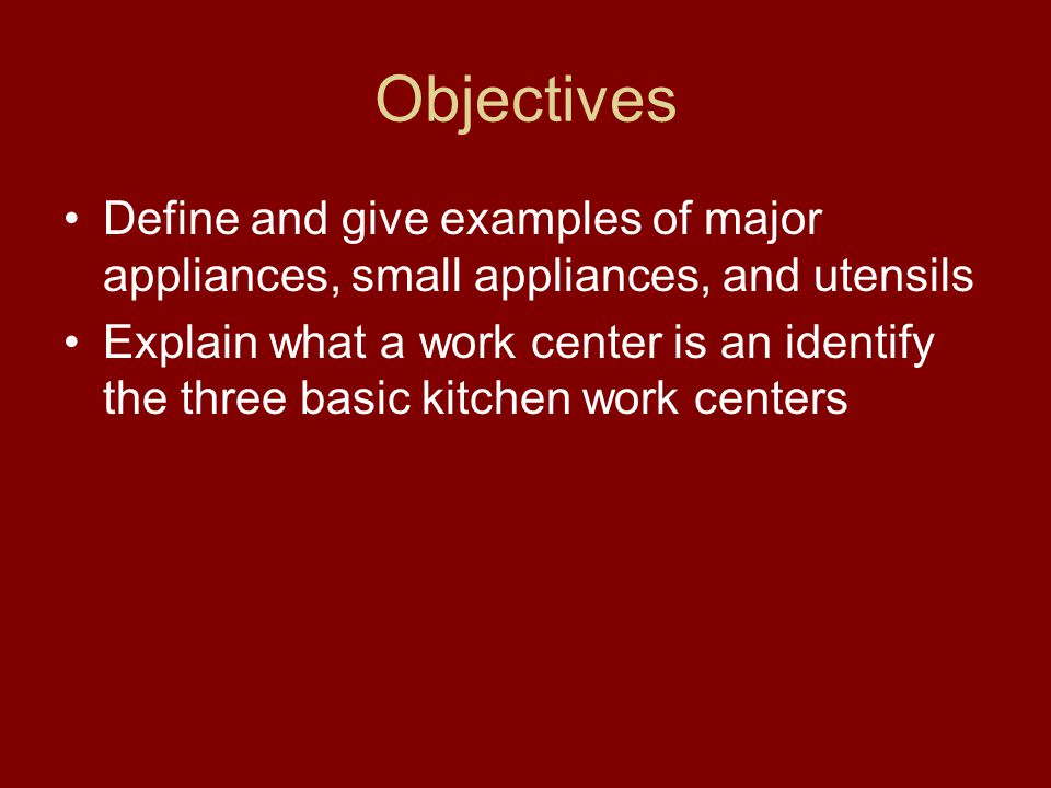 Objectives Define and give examples of major appliances, small appliances, and utensils Explain what a work center is an identify the three basic kitc