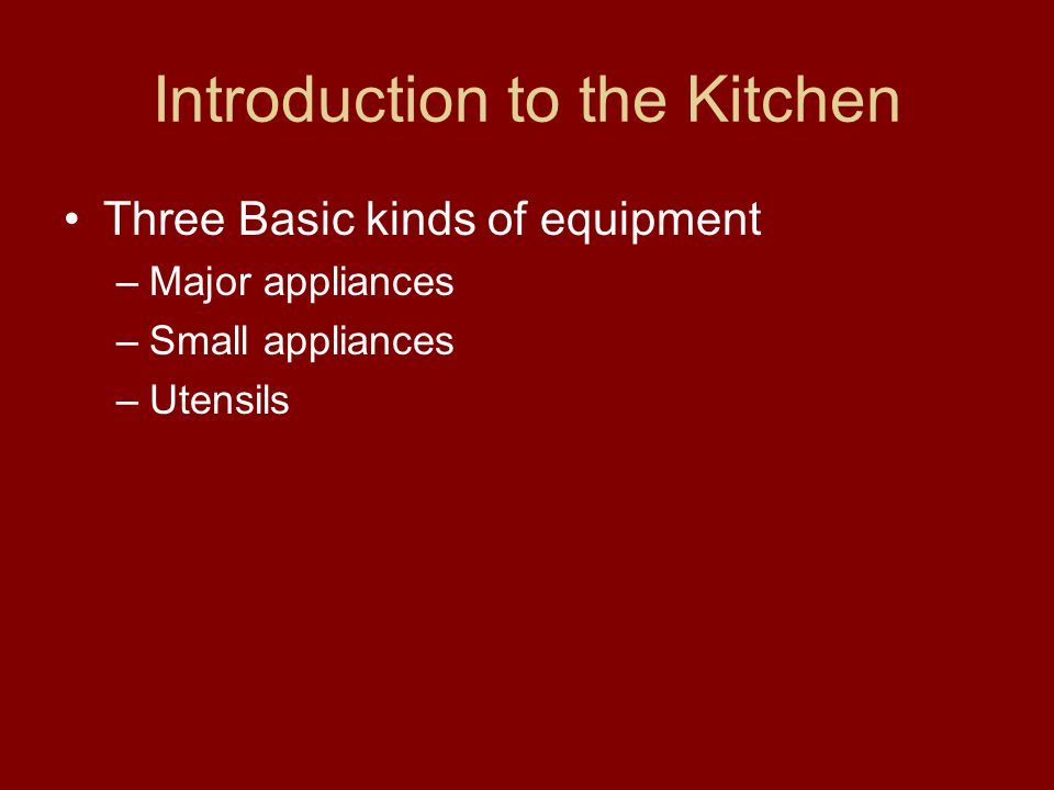 Introduction to the Kitchen Three Basic kinds of equipment –Major appliances –Small appliances –Utensils