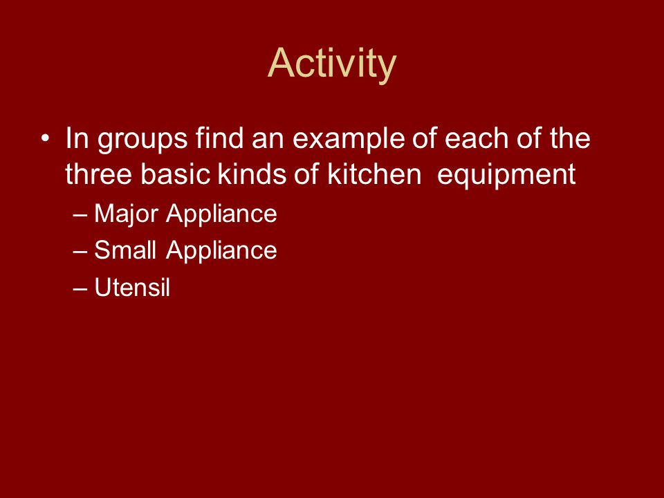 Activity In groups find an example of each of the three basic kinds of kitchen equipment –Major Appliance –Small Appliance –Utensil