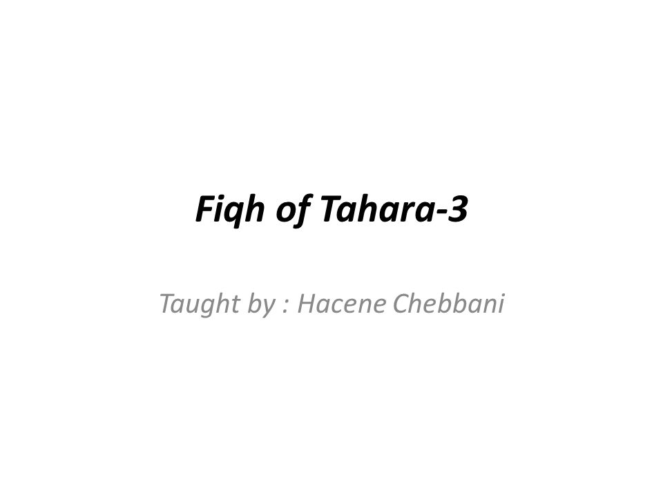 Fiqh of Tahara-3 Taught by : Hacene Chebbani
