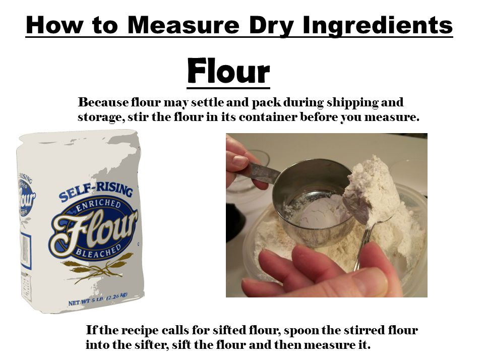 Flour Because flour may settle and pack during shipping and storage, stir the flour in its container before you measure. If the recipe calls for sifte