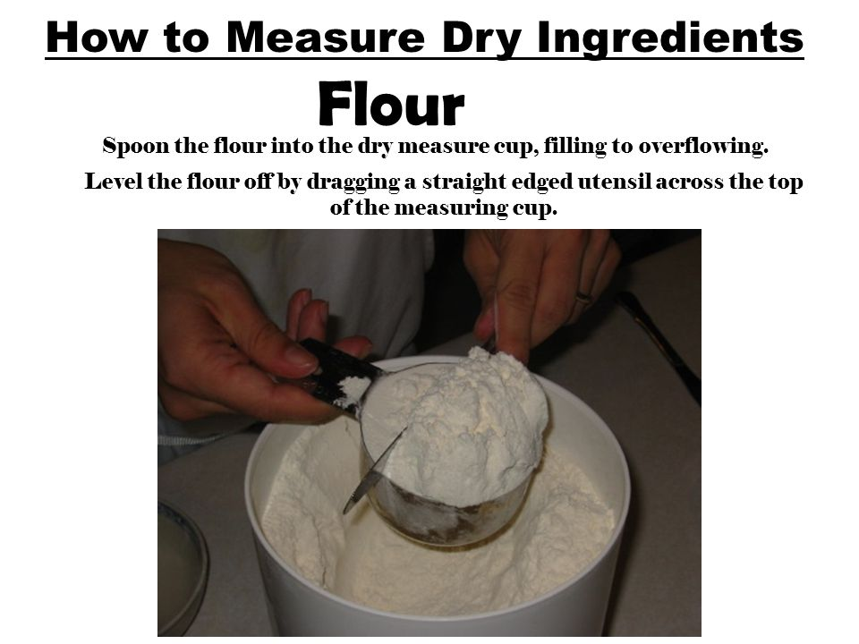 How to Measure Dry Ingredients Flour Spoon the flour into the dry measure cup, filling to overflowing. Level the flour off by dragging a straight edge